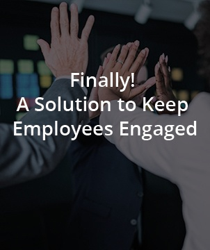 Finally! A Solution to Keep Employees Engaged